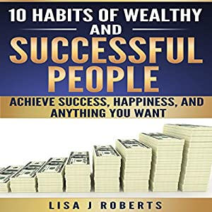 10 Habits of Wealthy and Successful People: Achieve Success, Happiness, and Anything You Want Hörbuch von Lisa J. Roberts Gesprochen von: Mary Ann Mortensen
