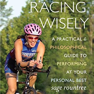 Racing Wisely: A Practical and Philosophical Guide to Performing at Your Personal Best | [Sage Rountree]