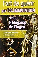L'art de guérir par l'alimentation selon Hildegarde de Bingen : Recettes, traitements et régimes
