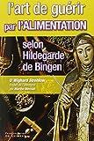 L'art de guérir par l'alimentation selon Hildegarde de Bingen : Recettes, traitements et régimes...