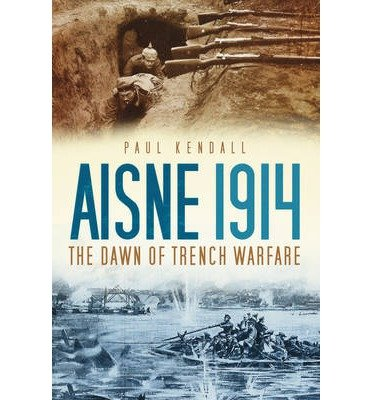 [(Aisne 1914: The Dawn of Trench Warfare)] [ By (author) Paul Kendall ] [May, 2012]