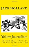 Yellow Journalism: MSNBC Media Tarts & the Rise of the New Left (1453639268) by Holland, Jack