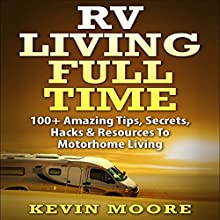 RV Living Full Time: 100+ Amazing Tips, Secrets, Hacks & Resources to Motorhome Living (       UNABRIDGED) by Kevin Moore Narrated by Dave Wright