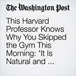This Harvard Professor Knows Why You Skipped the Gym This Morning: 'It Is Natural and Normal to Be Physically Lazy' | Colby Itkowitz
