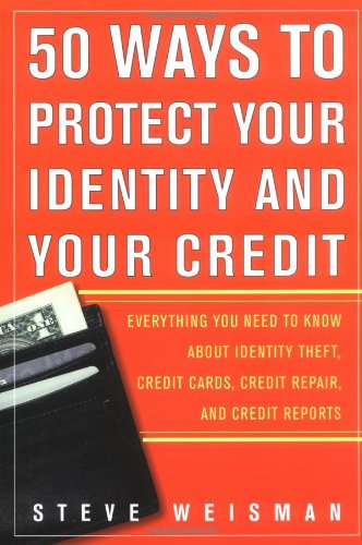 50 Ways to Protect Your Identity and Your Credit: Everything You Need to Know About Identity Theft, Credit Cards, Credit Repair, and Credit Reports