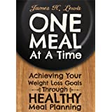 One Meal at a Time - Achieving Your Weight Loss Goals through Healthy Meal Planning