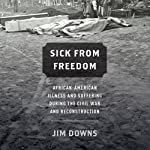 Sick from Freedom : African-American Illness and Suffering During the Civil War and Reconstruction | Jim Downs