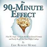 The 90-Minute Effect: How We Shape Our Lives by the Hollywood Formula and Rarely Reach Our Own Happy Endings | Eric Robert Morse