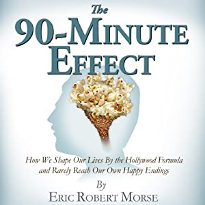 The 90-Minute Effect: How We Shape Our Lives by the Hollywood Formula and Rarely Reach Our Own Happy Endings | [Eric Robert Morse]