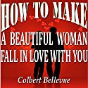 How to Make a Beautiful Woman Fall in Love with You (       UNABRIDGED) by Colbert Bellevue Narrated by Bill Cooper