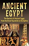 Ancient Egypt: The Secrets of Ancient Egypt, from the Great Pyramids to the Sphinx (Ancient Egypt, Pharaoh, Religion, Mummies, Pyramids, History, Nile River)