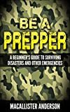 Be a Prepper: A Beginners Guide to Surviving Disasters and Other Emergencies