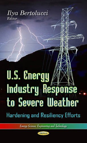 U.S. Energy Industry Response to Severe Weather: Hardening and Resiliency Efforts (Energy Science, Engineering and Techn
