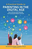 A Practical Guide to Parenting in the Digital Age: How to Nurture Safe, Balanced, and Connected Children and Teens