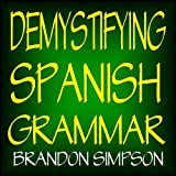Demystifying Spanish Grammar: Advanced Spanish Grammar, Clarifying the Written Accents, Ser/Estar (Verbs), Para/Por (Prepositions), Imperfect/Preterite ... Spanish Subjunctive (English Edition)