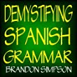 Demystifying Spanish Grammar: Advanced Spanish Grammar, Clarifying the Written Accents, Ser/Estar (Verbs), Para/Por (Prepositions), Imperfect/Preterite ... Tenses), & the Dreaded Spanish Subjunctive
