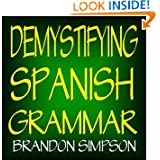 Demystifying Spanish Grammar: Advanced Spanish Grammar, Clarifying the Written Accents, Ser/Estar (Verbs), Para...