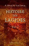 echange, troc August Bouché-Leclercq - Histoire des Lagides: Tome 1. Les cinq premiers Ptolémées (323-181 avant J.-C.)