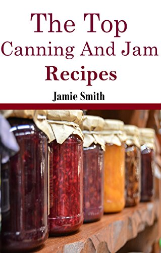 Jam and Canning Recipes: The Top Jam and Canning Recipes (Canning And Preserving Recipes) by Jamie Smith