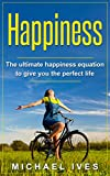 Happiness: The Ultimate Happiness Equation To Give You The Perfect Life (Happiness, Happiness Equation, Lifestyle, Happiness Advantage)