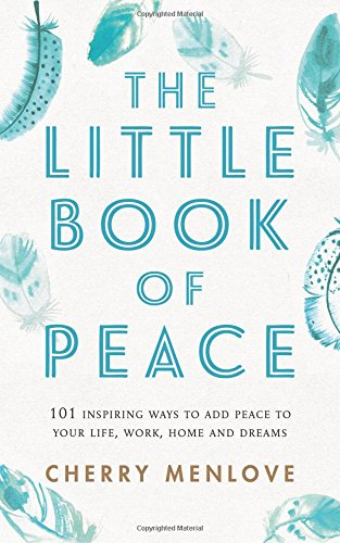 The Little Book of Peace: 101 inspiring ways to add Peace to your life, work, home and dreams