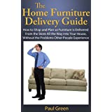The Home Furniture Delivery Guide: How to Shop and Plan so Furniture is Delivered From the Store All the Way into Your House, Without the Problems Other People Experience ~ Paul Green