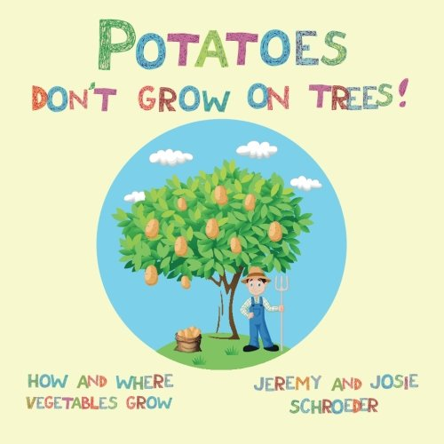 Potatoes Don't Grow On Trees!: How and Where Vegetables Grow (How and Where Food Grows) (Volume 2) by Jeremy Schroeder, Josie Schroeder