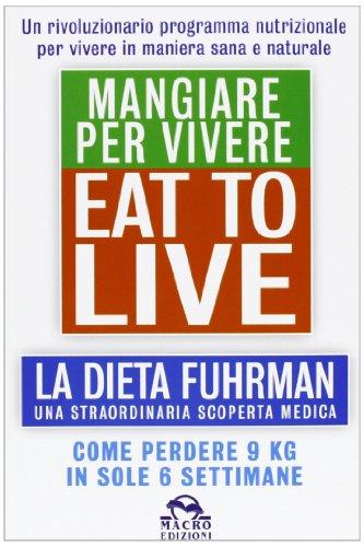 Eat to Live. Mangiare per vivere. La dieta Fuhrman, una straordinaria scoperta medica. Come perdere 9 kg in sole 6 settimane. Un rivoluzionario programma