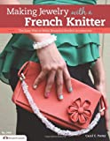 Making Jewelry with a French Knitter: The Easy Way to Make Beautiful Beaded Accessories (Design Originals)