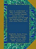 Alice in wonderland : a Play; Compiled from Lewis Carrolls [pseud.] stories Alice in wonderland and Through the looking-glass, and what Alice found there