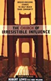 The Church of Irresistible Influence: Bridge-Building Stories to Help Reach Your Community (0310250153) by Lewis, Robert