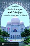 Ross King Kuala Lumpur and Putrajaya: Negotiating Urban Space in Malaysia (ASAA Southeast Asia) (ASAA Southeast Asia Series)