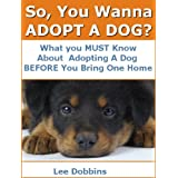 So, You Wanna Adopt A Dog? What You MUST Know About Adopting A Dog Before You Bring One Home ~ Lee Dobbins