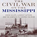 The Civil War on the Mississippi: Union Sailors, Gunboat Captains, and the Campaign to Control the River Audiobook by Barbara Brooks Tomblin Narrated by Aaron Killian
