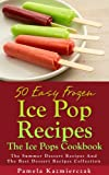 50 Easy Frozen Ice Pop Recipes - The Ice Pops Cookbook (The Summer Dessert Recipes And The Best Dessert Recipes Collection)