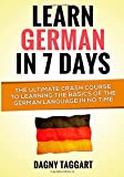 Learn German In 7 DAYS!: The Ultimate Crash Course to Learning the Basics of the German Language In No Time