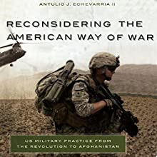 Reconsidering the American Way of War: US Military Practice from the Revolution to Afghanistan (       UNABRIDGED) by Antulio Joseph Echevarria Narrated by James Killavey