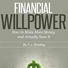 Financial Willpower: How to Make More Money and Actually Save It (       UNABRIDGED) by T.J. Rowling Narrated by Bill Kratz