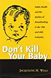 Don't Kill Your Baby: Public Health and the Decline of Breastfeeding in the 19th and 20th Centuries (Women and Health Series: Cultural and Social ... and Health Cultural and Social Perspectives)