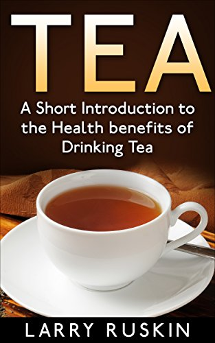 Tea: A Short Introduction to the Health Benefits of Drinking Tea by Larry Ruskin