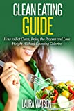 Clean Eating Guide: How to Eat Clean, Enjoy the Process and Lose Weight Without Counting Calories