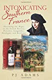 img - for Intoxicating Southern France: Uncorking the Magic in the French Riviera, Provence, Languedoc, Dordogne, and Bordeaux book / textbook / text book