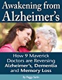 Awakening from Alzheimer's: How 9 Maverick Doctors are Reversing Alzheimer's, Dementia, and Memory Loss.