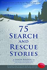 75 Search and Rescue Stories. An insider's view of survival, death, and volunteer heroes who tip the balance when things fall apart