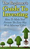 Investing For Beginners: The Beginners Guide To Investing - How To Make Your Fortune The Easy Way With Minimal Effort (Passive Income, Investing Made ... Investing For Dummies, Financial Freedom)
