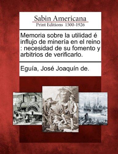 Memoria sobre la utilidad é influjo de minería en el reino: necesidad de su fomento y arbitrios de verificarlo.