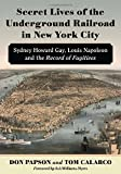 img - for Secret Lives of the Underground Railroad in New York City: Sydney Howard Gay, Louis Napoleon and the Record of Fugitives book / textbook / text book