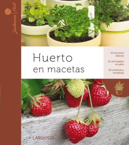 Huerto en macetas (Larousse - Libros Ilustrados/ Prácticos - Ocio Y Naturaleza - Jardinería - Colección Jardinería Fácil)