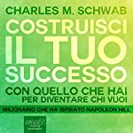 Costruisci il tuo successo [Succeeding with What You Have]: Con quello che hai per diventare chi vuoi [With What You Have to Become Whoever You Want] | Charles Schwab
