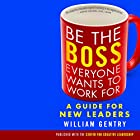 Be the Boss Everyone Wants to Work For: A Guide for New Leaders Hörbuch von William A. Gentry, Ph.D. Gesprochen von: Tom Dheere